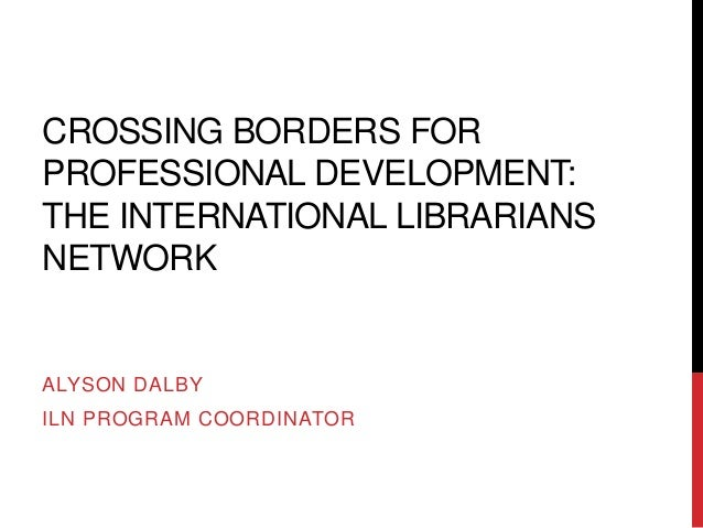 CROSSING BORDERS FORPROFESSIONAL DEVELOPMENT:THE INTERNATIONAL LIBRARIANSNETWORKALYSON DALBYILN PROGRAM COORDINATOR