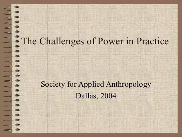 The Challenges of Power in Practice    Society for Applied Anthropology               Dallas, 2004