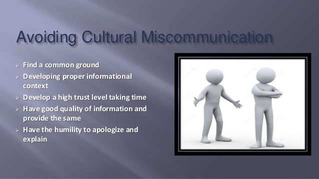 Avoiding Cultural Miscommunication  Find a common ground  Developing proper informational context  Develop a high trust...