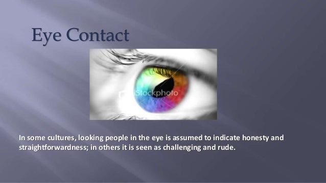 Eye Contact In some cultures, looking people in the eye is assumed to indicate honesty and straightforwardness; in others ...