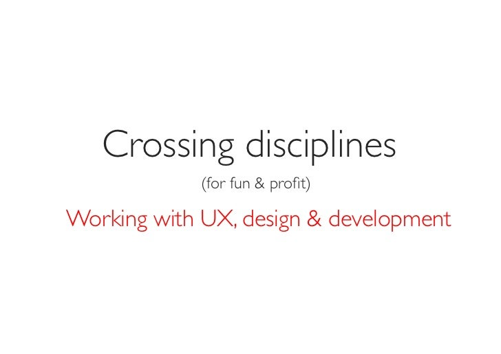 Crossing disciplines             (for fun & profit)Working with UX, design & development