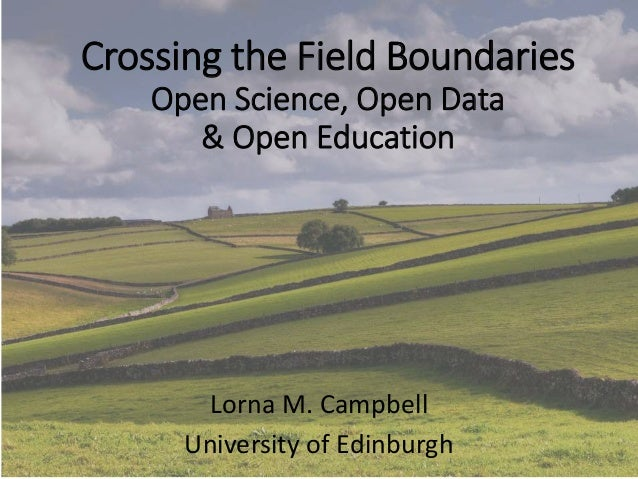 Crossing the Field Boundaries Open Science, Open Data & Open Education Lorna M. Campbell University of Edinburgh