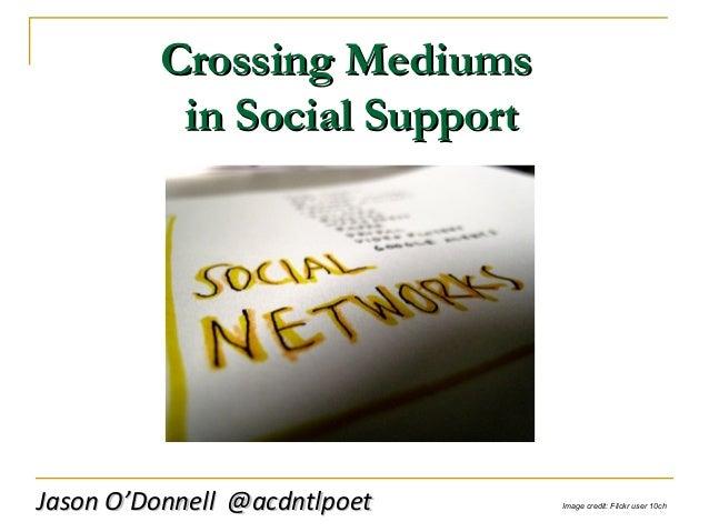 Crossing MediumsCrossing Mediums in Social Supportin Social Support Jason O'Donnell @acdntlpoetJason O'Donnell @acdntlpoet...