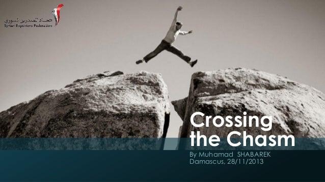 Crossing the Chasm By Muhamad SHABAREK Damascus, 28/11/2013