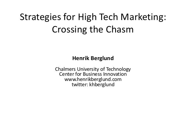 Strategies for High Tech Marketing: Crossing the Chasm Henrik Berglund Chalmers University of Technology Center for Busine...