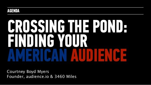 AGENDA CROSSING THE POND: FINDING YOUR AMERICAN AUDIENCE Courtney Boyd Myers Founder, audience.io & 3460 Miles
