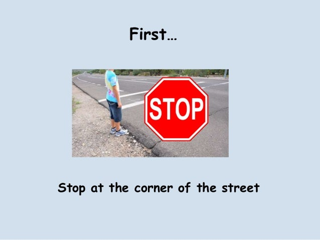 First…Stop at the corner of the street