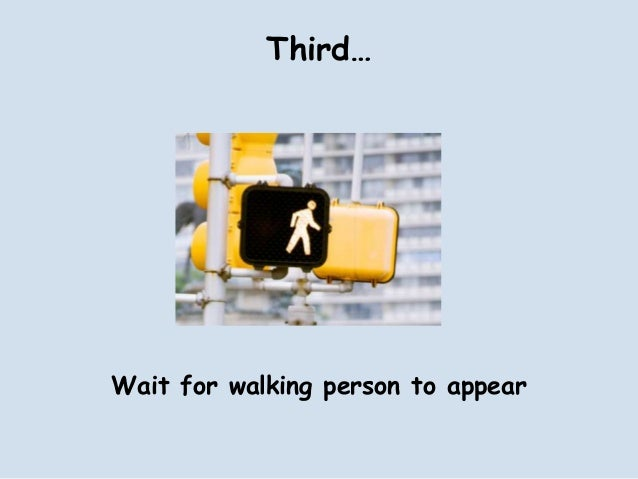 Third…Wait for walking person to appear
