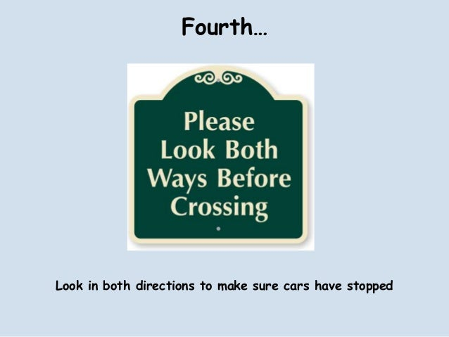Fourth…Look in both directions to make sure cars have stopped