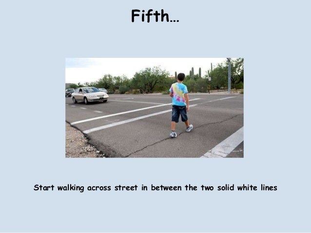 Fifth…Start walking across street in between the two solid white lines