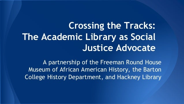 Crossing the Tracks:  The Academic Library as Social  Justice Advocate  A partnership of the Freeman Round House  Museum o...