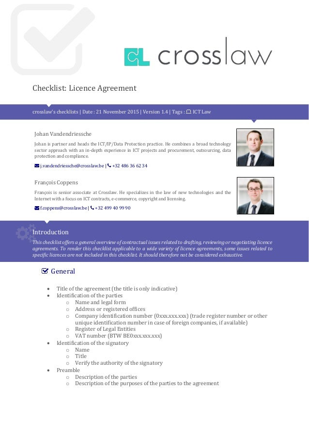 Checklist: Licence Agreement crosslaw's checklists | Date : 21 November 2015 | Version 1.4 | Tags : ICT Law Johan Vandendr...