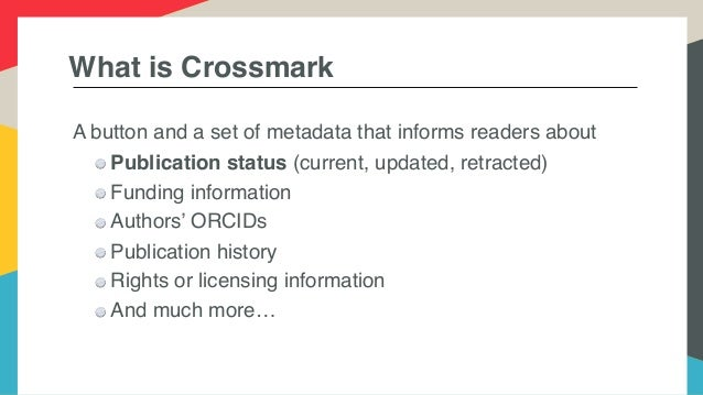 What is Crossmark A button and a set of metadata that informs readers about Publication status (current, updated, retracte...