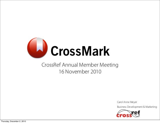 Business Development & Marketing Carol Anne Meyer CrossMark CrossRef Annual Member Meeting 16 November 2010 Thursday, Dece...