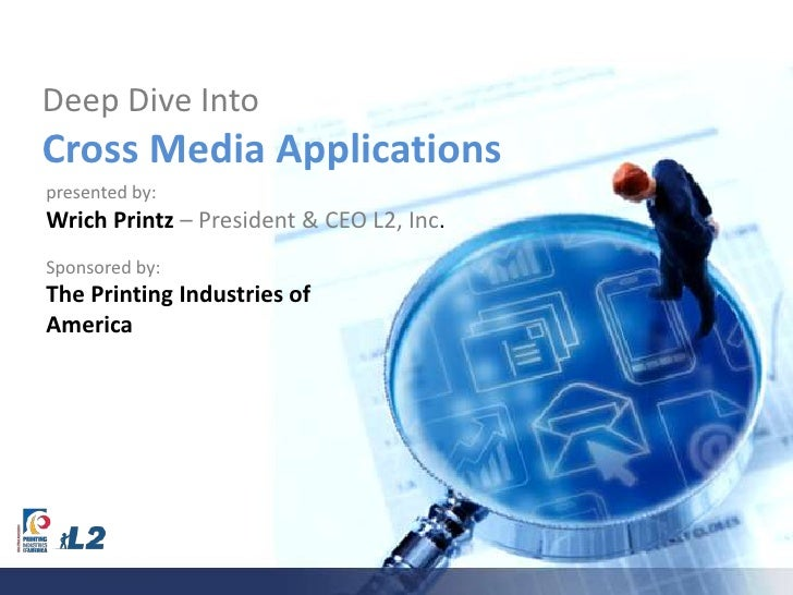 Deep Dive Into Cross Media Applications<br />presented by:<br />Wrich Printz – President & CEO L2, Inc.<br />Sponsored by:...
