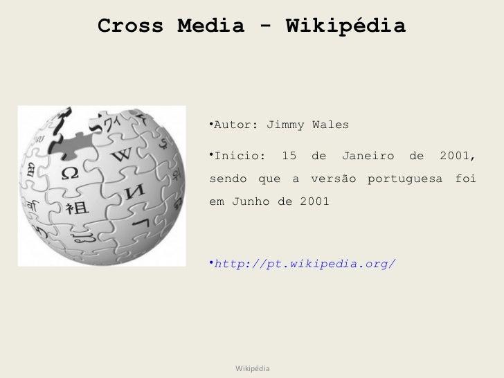 Cross Media - Wikipédia Wikipédia <ul><li>Autor: Jimmy Wales </li></ul><ul><li>Inicio: 15 de Janeiro de 2001, sendo que a ...