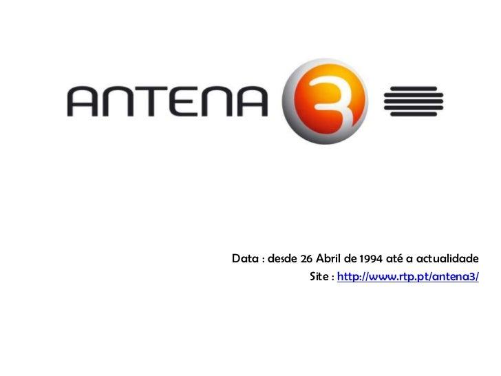Data : desde 26 Abril de 1994 até a actualidade<br />Site : http://www.rtp.pt/antena3/<br />