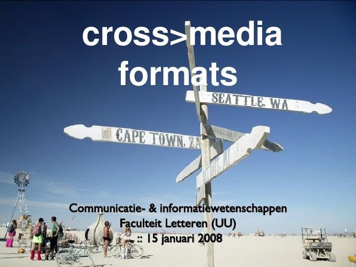 cross>media formats <ul><li>Communicatie- & informatiewetenschappen  </li></ul><ul><li>Faculteit Letteren (UU)  </li></ul>...