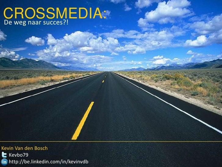 CROSSMEDIA:<br />De weg naar succes?!<br />Kevin Van den BoschKevbo79<br />http://be.linkedin.com/in/kevinvdb<br />