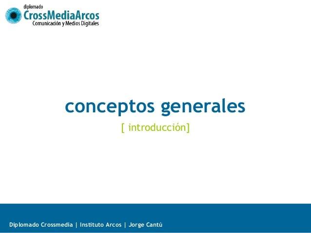 conceptos generales                                     [ introducción]Diplomado Crossmedia | Instituto Arcos | Jorge Cantú