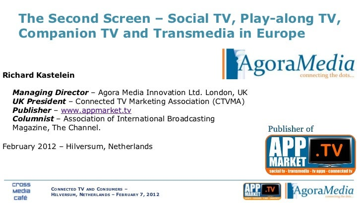 The Second Screen – Social TV, Play-along TV,    Companion TV and Transmedia in EuropeRichard Kastelein  Managing Director...