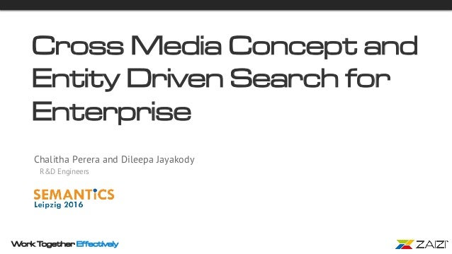Work Together Effectively Cross Media Concept and Entity Driven Search for Enterprise Chalitha Perera and Dileepa Jayakody...
