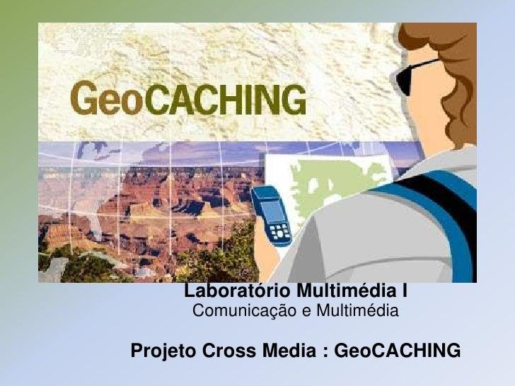 Laboratório Multimédia I     Comunicação e MultimédiaProjeto Cross Media : GeoCACHING