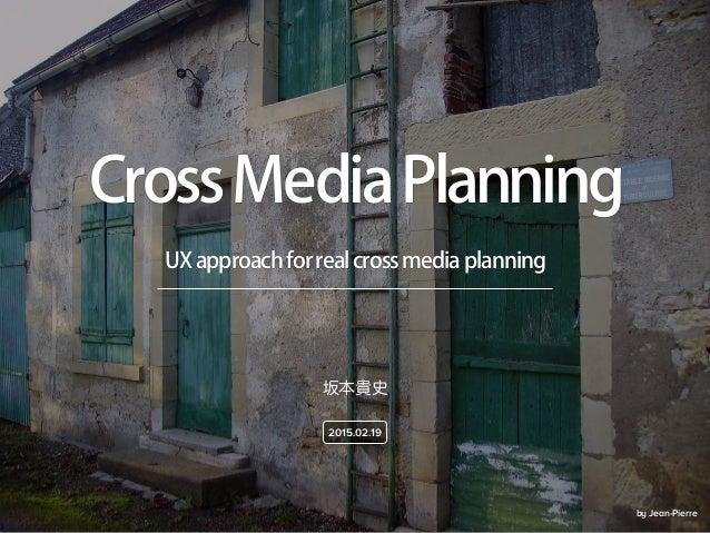 by Jean-Pierre UXapproachforrealcrossmediaplanning CrossMediaPlanning 坂本貴史 2015.02.19