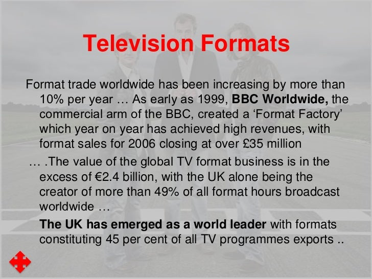 Television FormatsFormat trade worldwide has been increasing by more than  10% per year … As early as 1999, BBC Worldwide,...