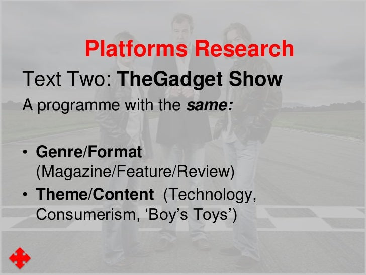 Platforms ResearchTV Programme: The Gadget ShowBut with different:• Producers/Distributors (Five v BBC )• Audience (Age, S...