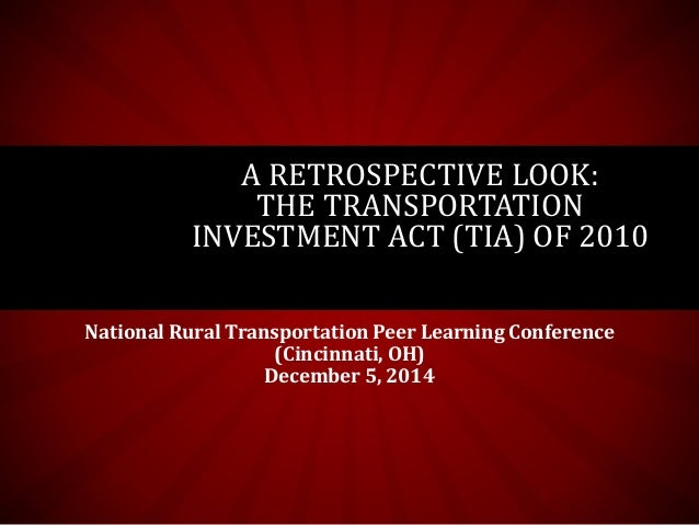 A RETROSPECTIVE LOOK:  THE TRANSPORTATION  INVESTMENT ACT (TIA) OF 2010  National Rural Transportation Peer Learning Confe...