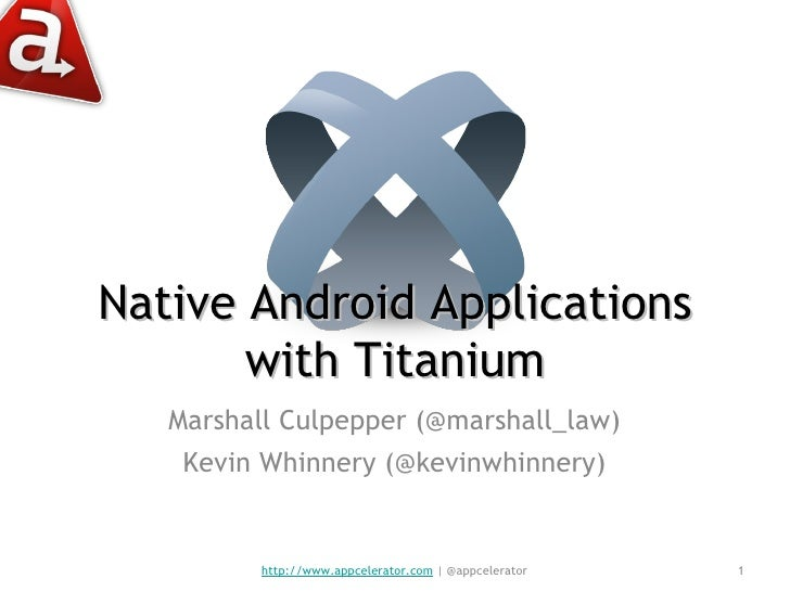 Native Android Applications with Titanium Marshall Culpepper (@marshall_law) Kevin Whinnery (@kevinwhinnery) http://www.ap...