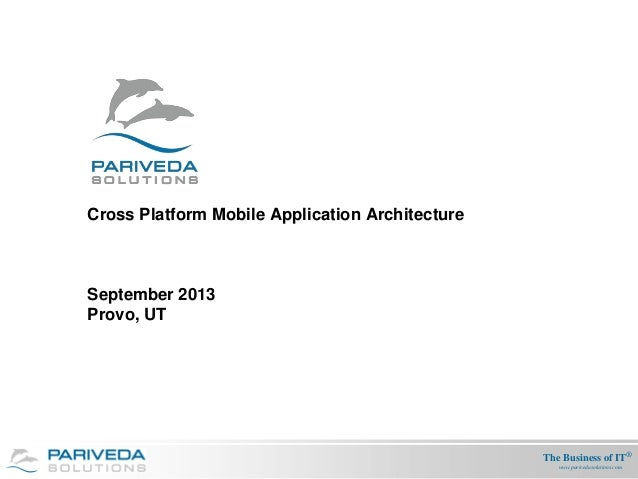The Business of IT® www.parivedasolutions.com Cross Platform Mobile Application Architecture September 2013 Provo, UT