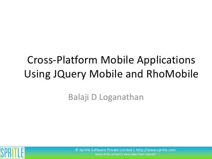 Cross-Platform Mobile ApplicationsUsing JQuery Mobile and RhoMobile        Balaji D Loganathan         © Spritle Software ...