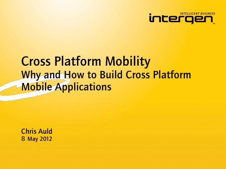 Cross Platform MobilityWhy and How to Build Cross PlatformMobile ApplicationsChris Auld8 May 2012