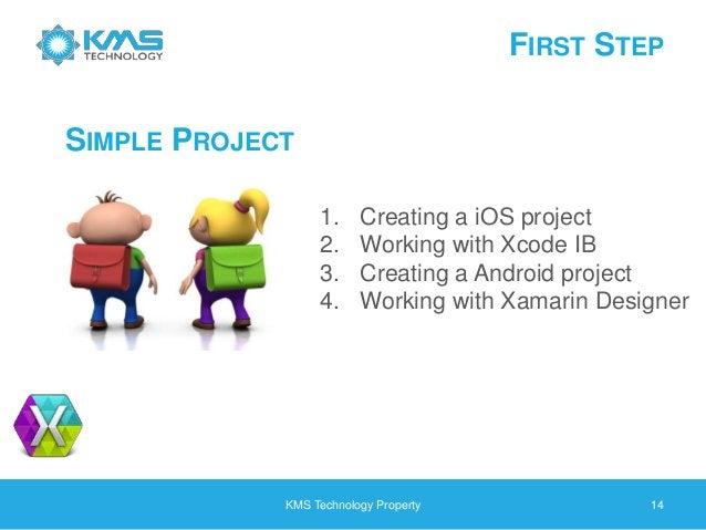 FIRST STEP KMS Technology Property 14 SIMPLE PROJECT 1. Creating a iOS project 2. Working with Xcode IB 3. Creating a Andr...