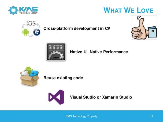 KMS Technology Property 19 WHAT WE LOVE Cross-platform development in C# Native UI, Native Performance Reuse existing code...