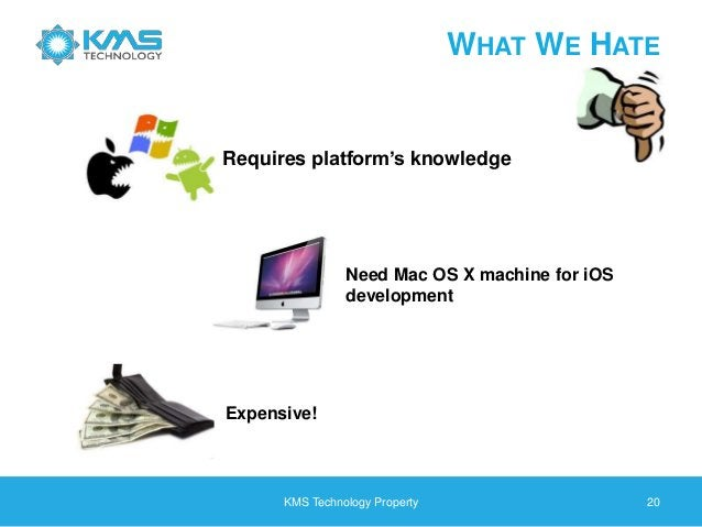 KMS Technology Property 20 WHAT WE HATE Requires platform's knowledge Expensive! Need Mac OS X machine for iOS development