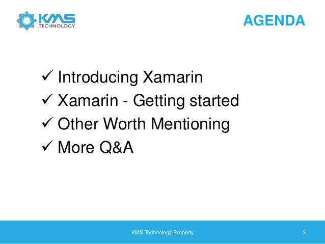 AGENDA  Introducing Xamarin  Xamarin - Getting started  Other Worth Mentioning  More Q&A KMS Technology Property 3