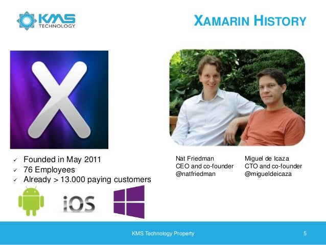 XAMARIN HISTORY KMS Technology Property 5  Founded in May 2011  76 Employees  Already > 13.000 paying customers Nat Fri...