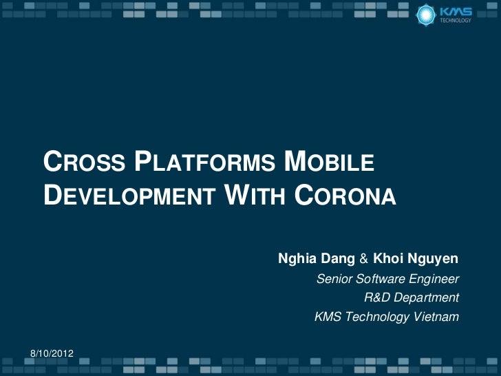 CROSS PLATFORMS MOBILE  DEVELOPMENT WITH CORONA                 Nghia Dang & Khoi Nguyen                     Senior Softwa...