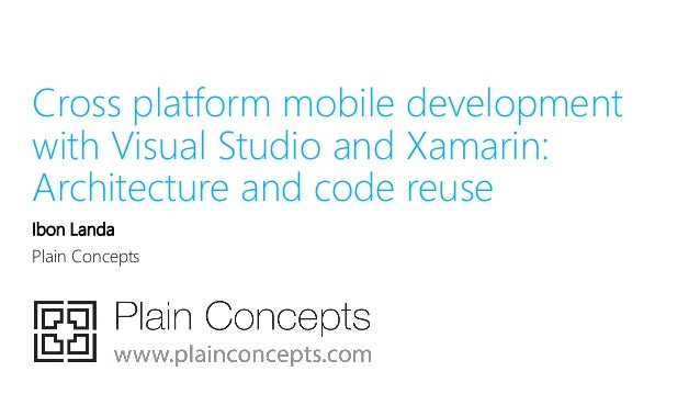 Cross platform mobile development with Visual Studio and Xamarin: Architecture and code reuse Ibon Landa Plain Concepts