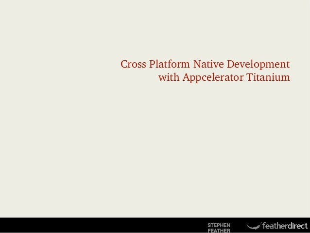 Cross Platform Native Development with Appcelerator Titanium  STEPHEN FEATHER