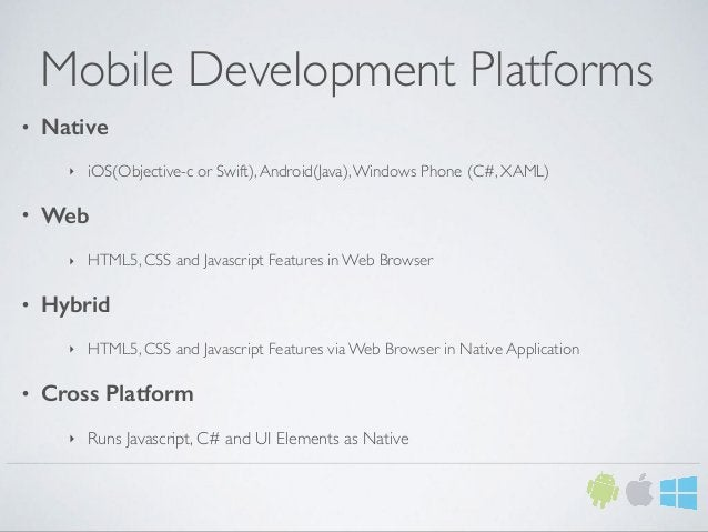 Mobile Development Platforms • Native ‣ iOS(Objective-c or Swift),Android(Java),Windows Phone (C#, XAML) • Web ‣ HTML5, CS...