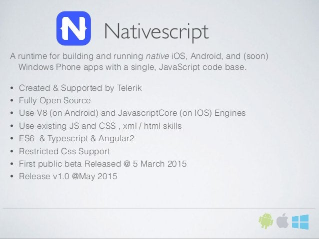 Nativescript A runtime for building and running native iOS, Android, and (soon) Windows Phone apps with a single, JavaScri...