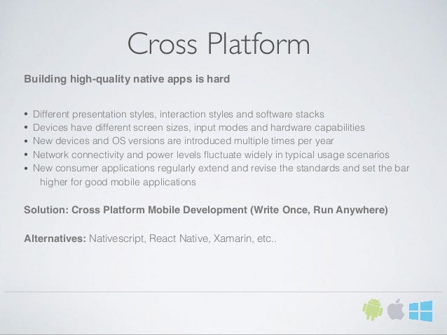 Cross Platform Building high-quality native apps is hard • Different presentation styles, interaction styles and software ...