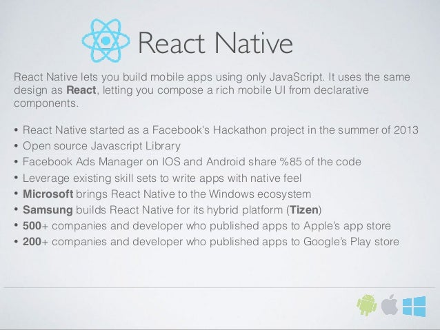 React Native React Native lets you build mobile apps using only JavaScript. It uses the same design as React, letting you ...