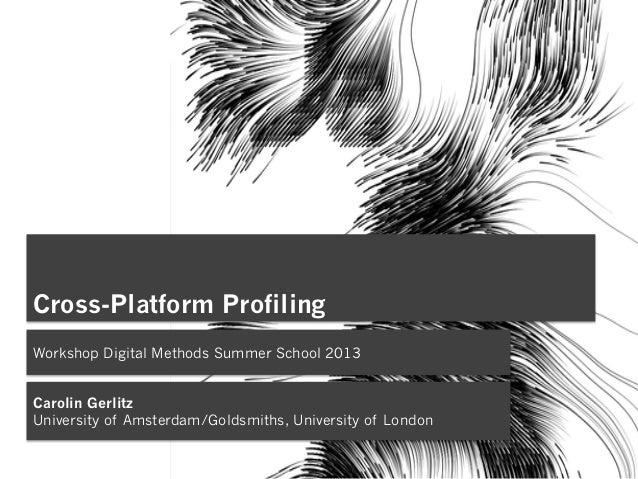 Cross-Platform Profiling Workshop Digital Methods Summer School 2013 Carolin Gerlitz University of Amsterdam/Goldsmiths, U...