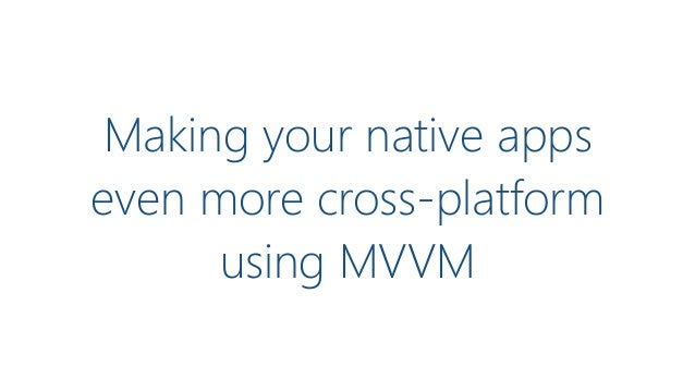 Making your native apps even more cross-platform using MVVM