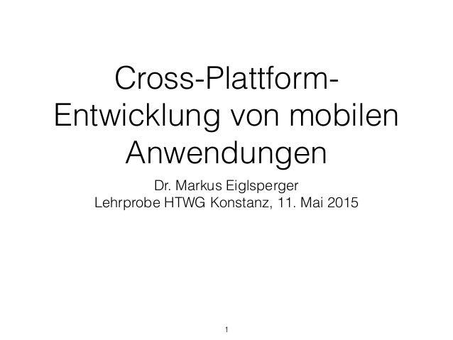 Cross-Plattform- Entwicklung von mobilen Anwendungen Dr. Markus Eiglsperger Lehrprobe HTWG Konstanz, 11. Mai 2015 1